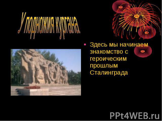 Здесь мы начинаем знакомство с героическим прошлым Сталинграда Здесь мы начинаем знакомство с героическим прошлым Сталинграда