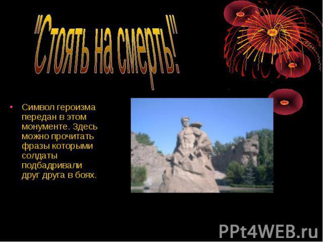 Символ героизма передан в этом монументе. Здесь можно прочитать фразы которыми солдаты подбадривали друг друга в боях. Символ героизма передан в этом монументе. Здесь можно прочитать фразы которыми солдаты подбадривали друг друга в боях.
