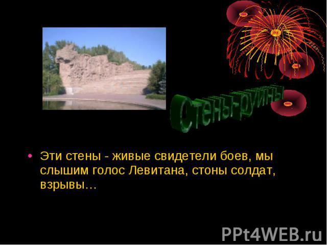 Эти стены - живые свидетели боев, мы слышим голос Левитана, стоны солдат, взрывы… Эти стены - живые свидетели боев, мы слышим голос Левитана, стоны солдат, взрывы…
