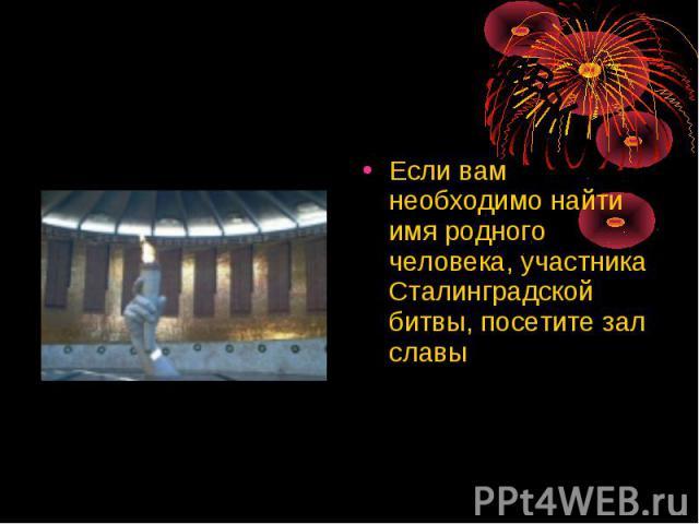 Если вам необходимо найти имя родного человека, участника Сталинградской битвы, посетите зал славы Если вам необходимо найти имя родного человека, участника Сталинградской битвы, посетите зал славы