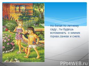 Но бегая по летнему саду , ты будешь вспоминать о зимних горках,санках и снеге.