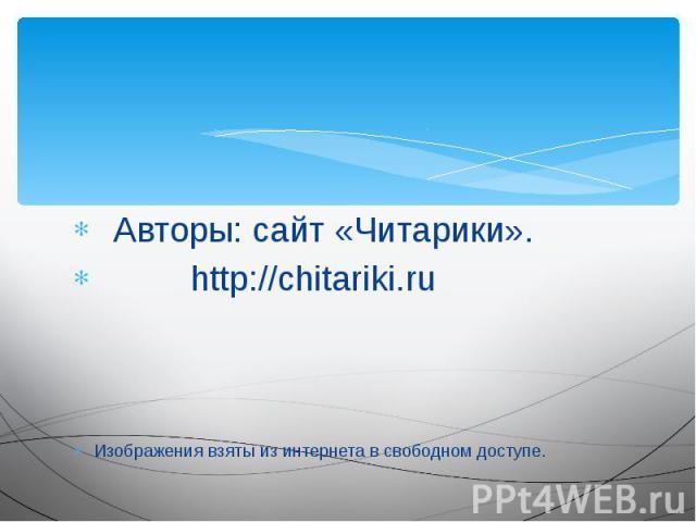 Авторы: сайт «Читарики». Авторы: сайт «Читарики». http://chitariki.ru Изображения взяты из интернета в свободном доступе.