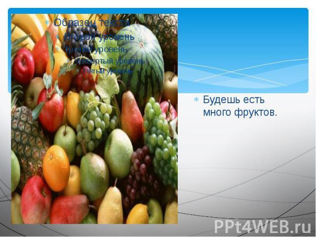 Будешь есть много фруктов.