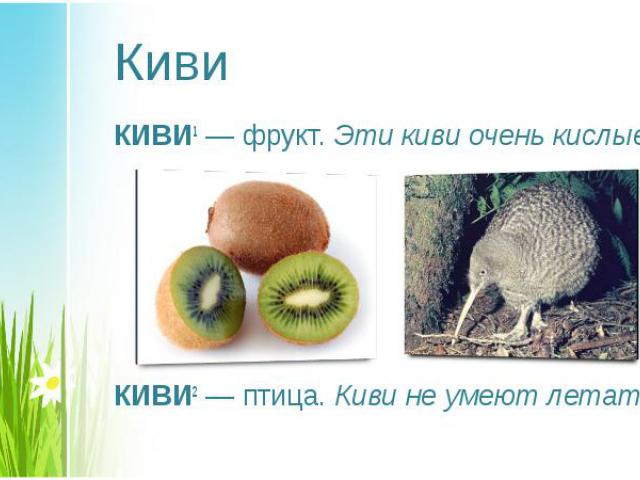 КИВИ1— фрукт. Эти киви очень кислые. КИВИ1— фрукт. Эти киви очень кислые. КИВИ2— птица. Киви не умеют летать.