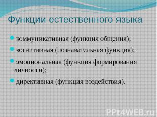 Функции естественного языка коммуникативная (функция общения); когнитивная (позн