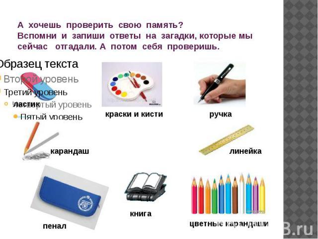 А хочешь проверить свою память? Вспомни и запиши ответы на загадки, которые мы сейчас отгадали. А потом себя проверишь.