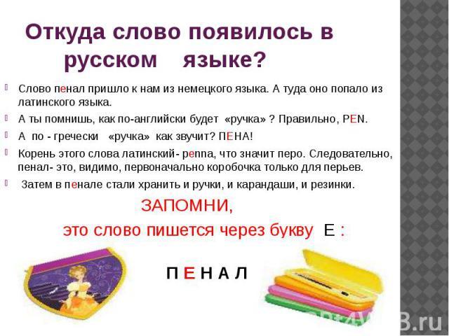Откуда слово появилось в русском языке? Слово пенал пришло к нам из немецкого языка. А туда оно попало из латинского языка. А ты помнишь, как по-английски будет «ручка» ? Правильно, PEN. А по - гречески «ручка» как звучит? ПЕНА! Корень этого слова л…