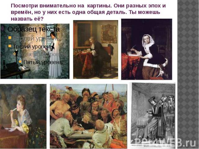 Посмотри внимательно на картины. Они разных эпох и времён, но у них есть одна общая деталь. Ты можешь назвать её?