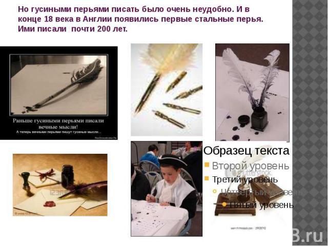 Но гусиными перьями писать было очень неудобно. И в конце 18 века в Англии появились первые стальные перья. Ими писали почти 200 лет.