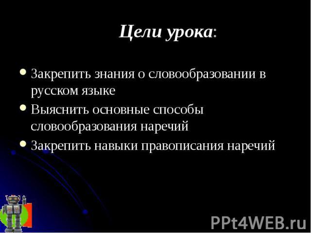 Цели урока: Закрепить знания о словообразовании в русском языке Выяснить основные способы словообразования наречий Закрепить навыки правописания наречий