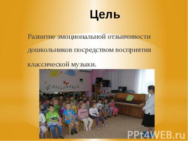 Цель Развитие эмоциональной отзывчивости дошкольников посредством восприятия классической музыки.
