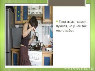 Твоя мама –самая Твоя мама –самая лучшая, но у нее так много забот.