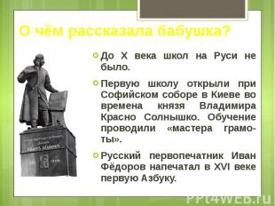 О чём рассказала бабушка? До Х века школ на Руси не было. Первую школу открыли п