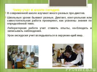 Чему учат в школе сегодня. В современной школе изучают много разных пре-дметов.