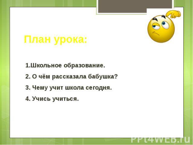 План урока: 1.Школьное образование. 2. О чём рассказала бабушка? 3. Чему учит школа сегодня. 4. Учись учиться.