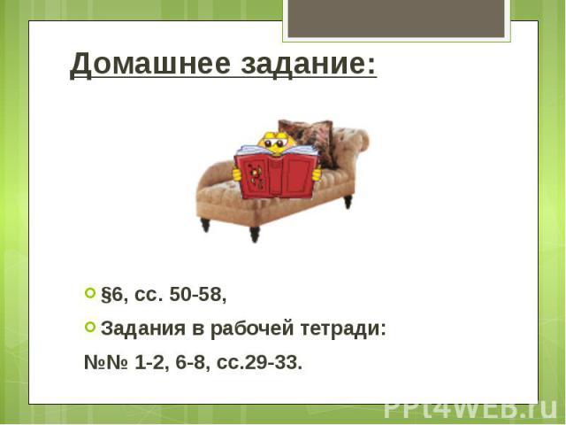 Домашнее задание: §6, сс. 50-58, Задания в рабочей тетради: №№ 1-2, 6-8, сс.29-33.