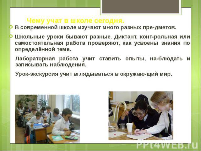 Чему учат в школе сегодня. В современной школе изучают много разных пре-дметов. Школьные уроки бывают разные. Диктант, конт-рольная или самостоятельная работа проверяют, как усвоены знания по определённой теме. Лабораторная работа учит ставить опыты…