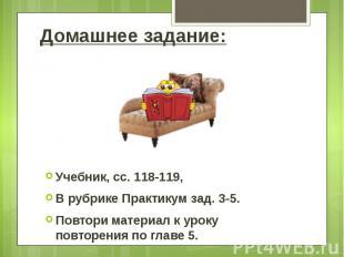 Домашнее задание: Учебник, сс. 118-119, В рубрике Практикум зад. 3-5. Повтори ма