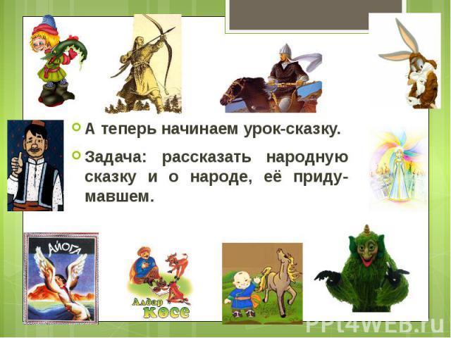 А теперь начинаем урок-сказку. А теперь начинаем урок-сказку. Задача: рассказать народную сказку и о народе, её приду-мавшем.