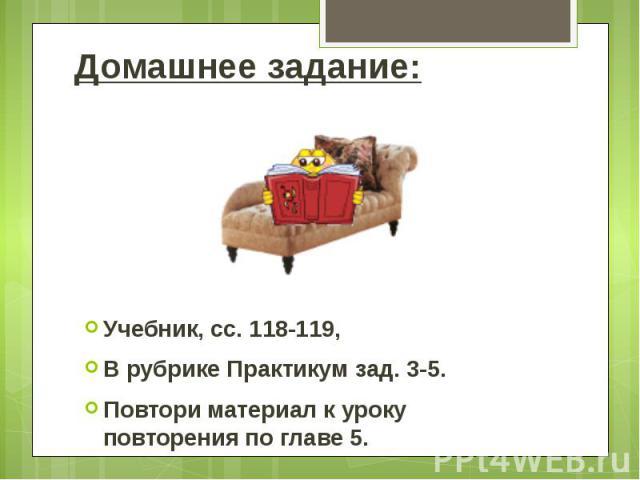 Домашнее задание: Учебник, сс. 118-119, В рубрике Практикум зад. 3-5. Повтори материал к уроку повторения по главе 5.