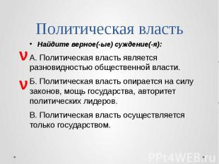 Политическая власть Найдите верное(-ые) суждение(-я): А. Политическая власть явл