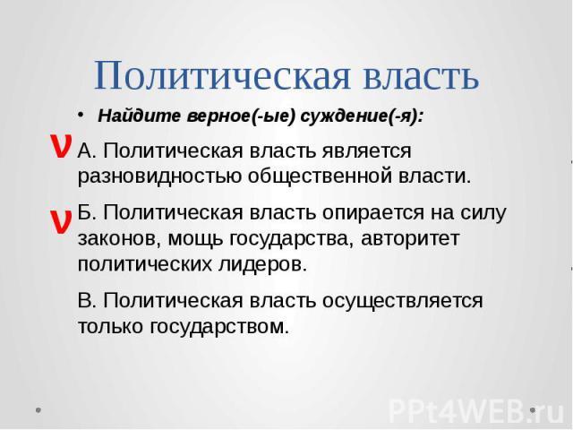 Политическая власть Найдите верное(-ые) суждение(-я): А. Политическая власть является разновидностью общественной власти. Б. Политическая власть опирается на силу законов, мощь государства, авторитет политических лидеров. В. Политическая власть осущ…