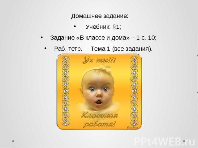 Домашнее задание: Домашнее задание: Учебник: §1; Задание «В классе и дома» – 1 с. 10; Раб. тетр. – Тема 1 (все задания).