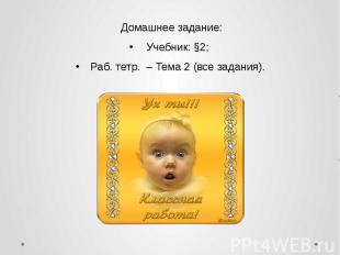Домашнее задание: Домашнее задание: Учебник: §2; Раб. тетр. – Тема 2 (все задани