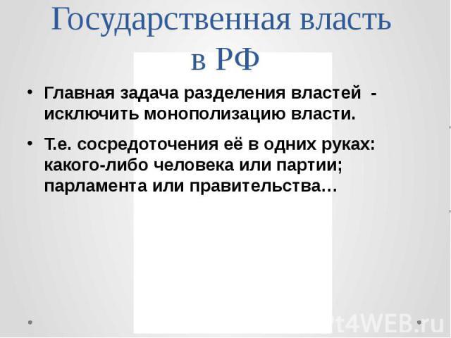 Государственная власть в РФ Главная задача разделения властей - исключить монополизацию власти. Т.е. сосредоточения её в одних руках: какого-либо человека или партии; парламента или правительства…