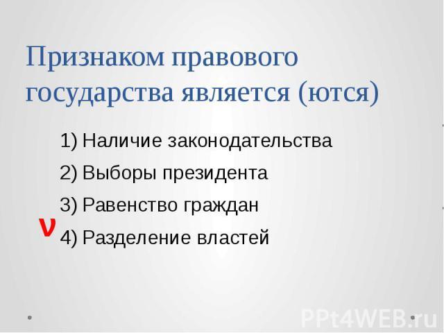 Признаком правового государства является (ются) Наличие законодательства Выборы президента Равенство граждан Разделение властей