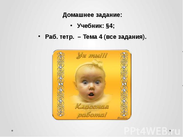 Домашнее задание: Домашнее задание: Учебник: §4; Раб. тетр. – Тема 4 (все задания).