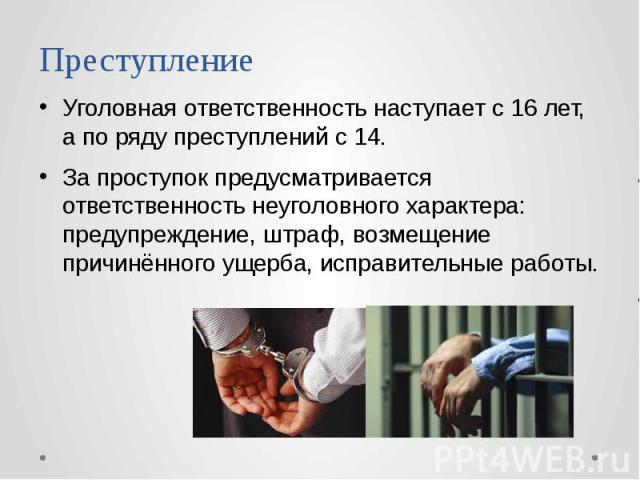 Преступление Уголовная ответственность наступает с 16 лет, а по ряду преступлений с 14. За проступок предусматривается ответственность неуголовного характера: предупреждение, штраф, возмещение причинённого ущерба, исправительные работы.