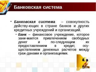 Банковская система Банковская система – совокупность действу-ющих в стране банко
