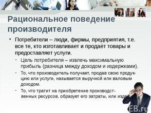 Рациональное поведение производителя Потребители – люди, фирмы, предприятия, т.е
