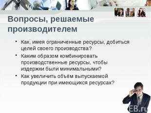 Вопросы, решаемые производителем Как, имея ограниченные ресурсы, добиться целей