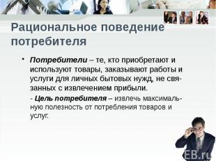 Рациональное поведение потребителя Потребители – те, кто приобретают и использую