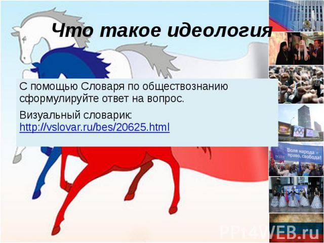 Что такое идеология С помощью Словаря по обществознанию сформулируйте ответ на вопрос. Визуальный словарик: http://vslovar.ru/bes/20625.html