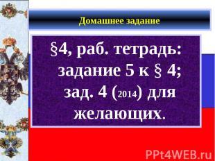 §4, раб. тетрадь: задание 5 к § 4; зад. 4 (2014) для желающих. §4, раб. тетрадь: