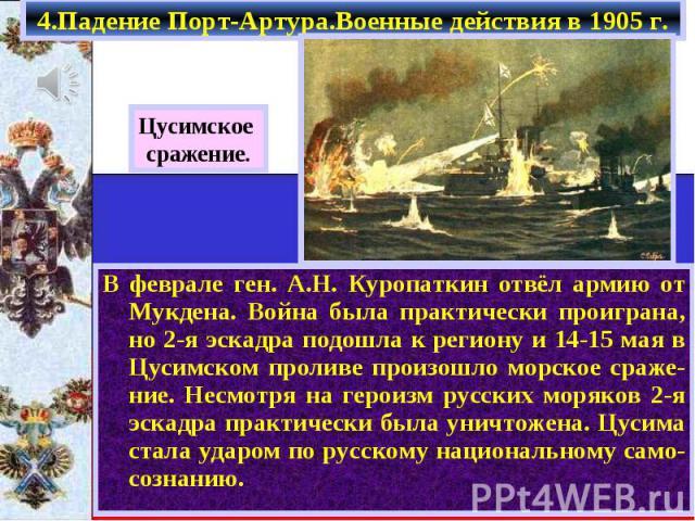 В феврале ген. А.Н. Куропаткин отвёл армию от Мукдена. Война была практически проиграна, но 2-я эскадра подошла к региону и 14-15 мая в Цусимском проливе произошло морское сраже-ние. Несмотря на героизм русских моряков 2-я эскадра практически была у…