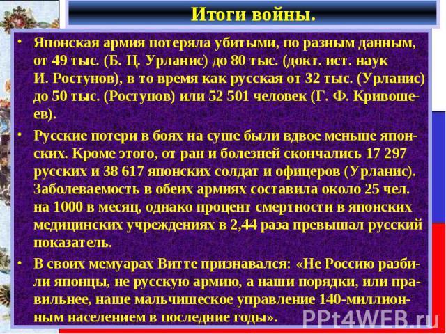 Японская армия потеряла убитыми, по разным данным, от 49 тыс. (Б.Ц.Урланис) до 80 тыс. (докт. ист. наук И.Ростунов), в то время как русская от 32 тыс. (Урланис) до 50 тыс. (Ростунов) или 52501 человек (Г.Ф.Кривоше…