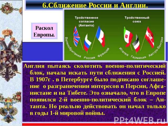 Англия пытаясь сколотить военно-политический блок, начала искать пути сближения с Россией. В 1907г . в Петербурге было подписано соглаше-ние о разграничении интересов в Персии, Афга-нистане и на Тибете. Это означало, что в Европе появился 2-й военно…