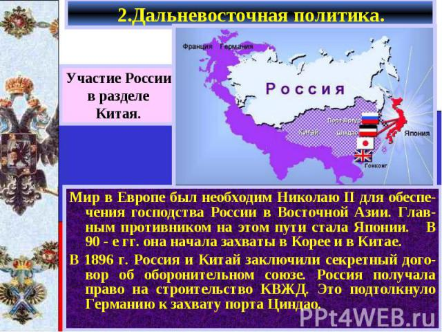 Мир в Европе был необходим Николаю II для обеспе-чения господства России в Восточной Азии. Глав-ным противником на этом пути стала Японии. В 90 - е гг. она начала захваты в Корее и в Китае. Мир в Европе был необходим Николаю II для обеспе-чения госп…
