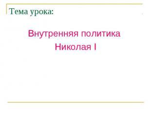 Тема урока: Внутренняя политика Николая I