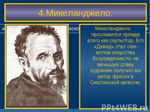 4.Микеланджело. Микеланджело прославился прежде всего как скульптор. Его «Давид»