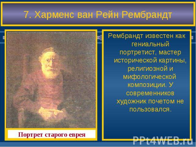 7. Харменс ван Рейн Рембрандт Рембрандт известен как гениальный портретист, мастер исторической картины, религиозной и мифологической композиции. У современников художник почетом не пользовался.