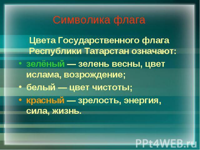 Символика флага Цвета Государственного флага Республики Татарстан означают: зелёный — зелень весны, цвет ислама, возрождение; белый — цвет чистоты; красный — зрелость, энергия, сила, жизнь.