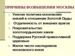 ПРИЧИНЫ ВОЗВЫШЕНИЯ МОСКВЫ Умелая политика московских князей в отношении Золотой
