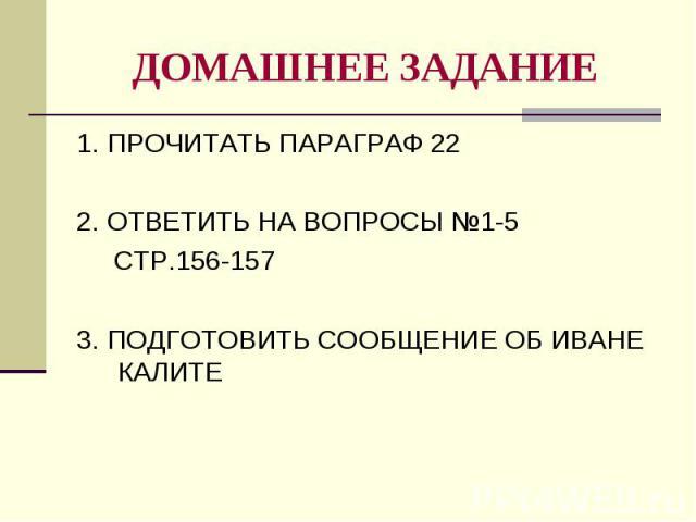 ДОМАШНЕЕ ЗАДАНИЕ 1. ПРОЧИТАТЬ ПАРАГРАФ 22 2. ОТВЕТИТЬ НА ВОПРОСЫ №1-5 СТР.156-157 3. ПОДГОТОВИТЬ СООБЩЕНИЕ ОБ ИВАНЕ КАЛИТЕ