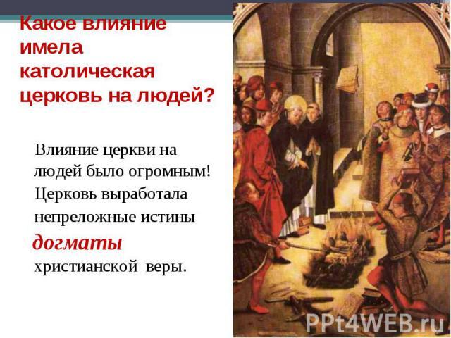 Влияние церкви на людей было огромным! Влияние церкви на людей было огромным! Церковь выработала непреложные истины догматы христианской веры.