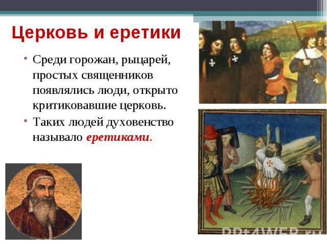 Среди горожан, рыцарей, простых священников появлялись люди, открыто критиковавшие церковь. Среди горожан, рыцарей, простых священников появлялись люди, открыто критиковавшие церковь. Таких людей духовенство называло еретиками.